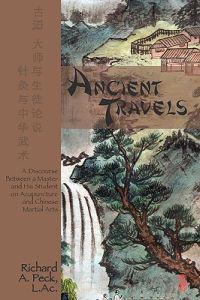 Ancient Travels: A Discourse Between a Master and His Student on Acupuncture and Chinese Martial Arts