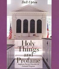 Holy Things and Profane: Anglican Parish Churches in Colonial Virginia