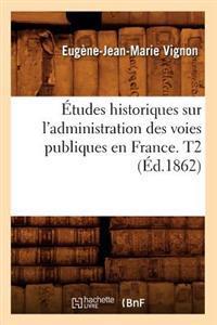 �tudes Historiques Sur l'Administration Des Voies Publiques En France. T2 (�d.1862)