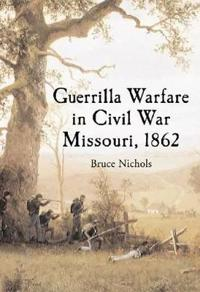 Guerrilla Warfare in Civil War Missouri, Volume I, 1862