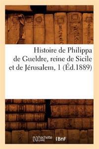 Histoire de Philippa de Gueldre, Reine de Sicile Et de J�rusalem, 1 (�d.1889)