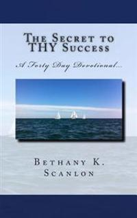 The Secret to Thy Success: A Forty Day Devotional...