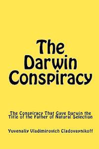 The Darwin Conspiracy: The Conspiracy That Gave Darwin the Title of the Father of Natural Selection