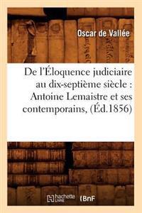 de l'�loquence Judiciaire Au Dix-Septi�me Si�cle: Antoine LeMaistre Et Ses Contemporains, (�d.1856)