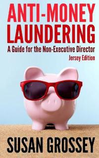 Anti-Money Laundering: A Guide for the Non-Executive Director (Jersey Edition): Everything Any Director or Partner of a Jersey Firm Covered b