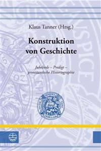 Konstruktion Von Geschichte: Jubelrede - Predigt - Protestantische Historiographie
