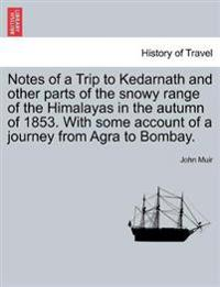 Notes of a Trip to Kedarnath and Other Parts of the Snowy Range of the Himalayas in the Autumn of 1853. with Some Account of a Journey from Agra to Bombay.