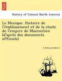 Le Mexique. Histoire de L'e Tablissement Et de La Chute de L'Empire de Maximilien (D'Apre S Des Documents Officiels).