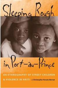 SLEEPING ROUGH IN PORT-AU-PRINCE: AN ETHNOGRAPHY OF STREET CHILDREN AND VIOLENCE IN HAITI