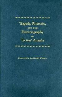 Tragedy, Rhetoric, And The Historiography Of Tacitus' Annales