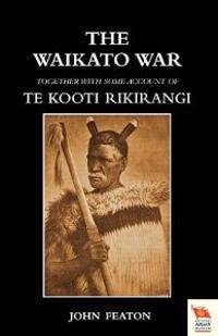 WAIKATO WARTogether with Some Account of Te Kooti Rikirangi (Second Maori War)
