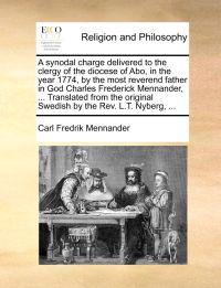 A Synodal Charge Delivered to the Clergy of the Diocese of Abo, in the Year 1774, by the Most Reverend Father in God Charles Frederick Mennander, ... Translated from the Original Swedish by the REV. L.T. Nyberg, ...