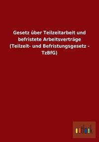 Gesetz Uber Teilzeitarbeit Und Befristete Arbeitsvertrage (Teilzeit- Und Befristungsgesetz - Tzbfg)