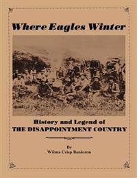 Where Eagles Winter: Histroy and Legend of the Disappointment Country