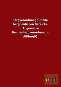 Bergverordnung Fur Alle Bergbaulichen Bereiche (Allgemeine Bundesbergverordnung - Abbergv)