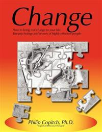 Change: How to Bring Real Change to Your Life: The Psychology and Secrets of Highly Effective People