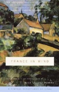 France in Mind: An Anthology: From Henry James, Edith Wharton, Gertrude Stein, and Ernest Hemingway to Peter Mayle and Adam Gopnik--A Feast of Briti