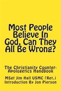 Most People Believe in God, Can They All Be Wrong?: The Christianity Counter-Apologetics Handbook