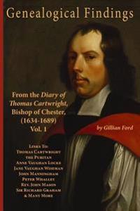 Genealogical Findings from the Diary of Thomas Cartwright, Bishop of Chester (1634-1689) Vol 1: Genealogy with Links to Thomas Cartwright the Puritan,