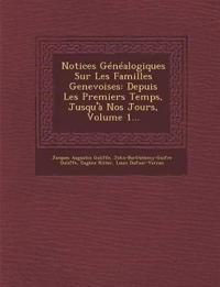 Notices Généalogiques Sur Les Familles Genevoises: Depuis Les Premiers Temps, Jusqu'à Nos Jours, Volume 1...