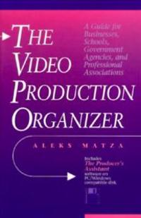 The Video Production Organizer: A Guide for Businesses, Schools, Agencies and Professional Associations