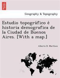 Estudio Topogra Fico E Historia Demografica de La Ciudad de Buenos Aires. [With a Map.]