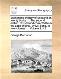 Buchanan's History of Scotland. in Twenty Books. ... the Second Edition, Revised and Corrected from the Latin Original, by Mr. Bond. in Two Volumes. ... Volume 2 of 2