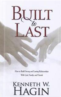Built to Last: How to Build Strong and Lasting Relationships with God, Family, and Friends