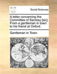 A Letter Concerning the Committee of Secresy [sic]. from a Gentleman in Town to His Friend at Oxford.