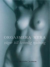 Orgasmera mera : vägar till kvinnlig njutning