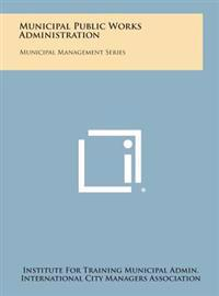 Municipal Public Works Administration: Municipal Management Series