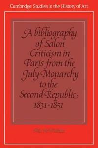 A Cambridge Studies in the History of Art A Bibliography of Salon Criticism in Paris from the July Monarchy to the Second Republic, 1831-1851