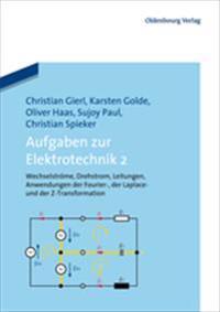 Aufgaben Zur Elektrotechnik 2: Wechselströme, Drehstrom, Leitungen, Anwendungen Der Fourier-, Der Laplace -Und Der Z-Transformation