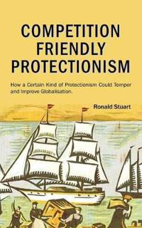 Competition Friendly Protectionism - How a Certain Kind of Protectionism Could Temper and Improve Globalisation