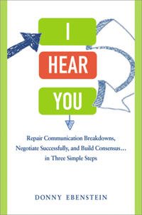 I Hear You: Repair Communication Breakdowns, Negotiate Successfully, and Build Consensus... in Three Simple Steps