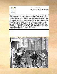 At a General Meeting of the Society of the Friends of the People, Associated for the Purpose of Obtaining a Parliamentary Reform, the Draught of a Resolution and Plan of Reform, Drawn Up by Mr. Francis, Was Laid Before the Society, ...
