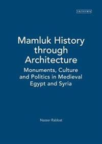 Mamluk History Through Architecture: Monuments, Culture and Politics in Medieval Egypt and Syria