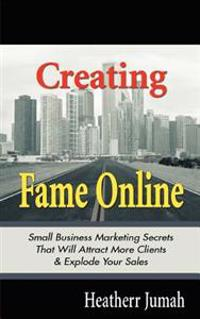 Creating Fame Online: Small Business Marketing Secrets That Will Attract More Clients & Explode Your Sales