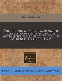 The Ground of Arts, Teachyng the Perfect Worke and Practice of Arithmetike Tables of XC., XC., XC. / By M. Robert Recorde. (1573)