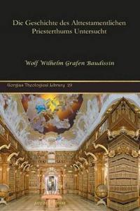 Die Geschichte des Alttestamentlichen Priesterthums Untersucht/ The History of the Old Testament Priesthood Examined