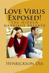 Love Virus Exposed!: The Hidden Marriage Breaker