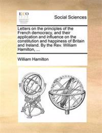 Letters on the Principles of the French Democracy, and Their Application and Influence on the Constitution and Happiness of Britain and Ireland. by th