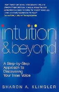 Intuition and Beyond: A Step-By-Step Approach to Discovering Your Inner Voice