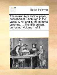 The Mirror. a Periodical Paper, Published at Edinburgh in the Years 1779, and 1780. in Three Volumes. ... the Fifth Edition, Corrected. Volume 1 of 3