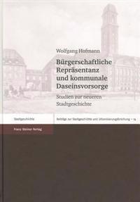 Buergerschaftliche Reprasentanz Und Kommunale Daseinsvorsorge: Studien Zur Neueren Stadtgeschichte