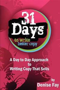 31 Days to Write Better Copy: A Day to Day Approach to Writing Copy That Sells