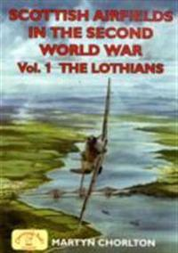 Scottish Airfields in the Second World War. Volume 1: The Lothians