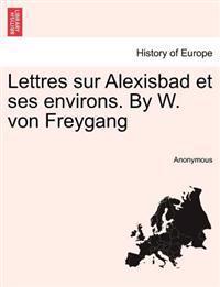 Lettres Sur Alexisbad Et Ses Environs. by W. Von Freygang