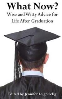 What Now?: Wise and Witty Advice for Life After Graduation