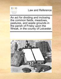 An ACT for Dividing and Inclosing the Common Fields, Meadows, Pastures, and Waste Grounds in the Parish of Frisby Upon the Wreak, in the County of Leicester